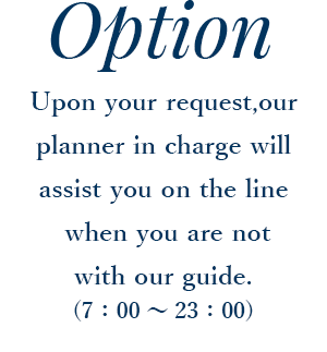 Upon your request,our planner in charge will assist you on the line  when you are not with our guide. (7:00~23:00)