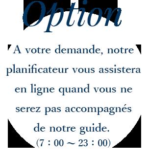 A votre demande, notre planificateur vous assistera en ligne quand vous ne serez pas accompagnes de notre guide. (7:00~23:00)